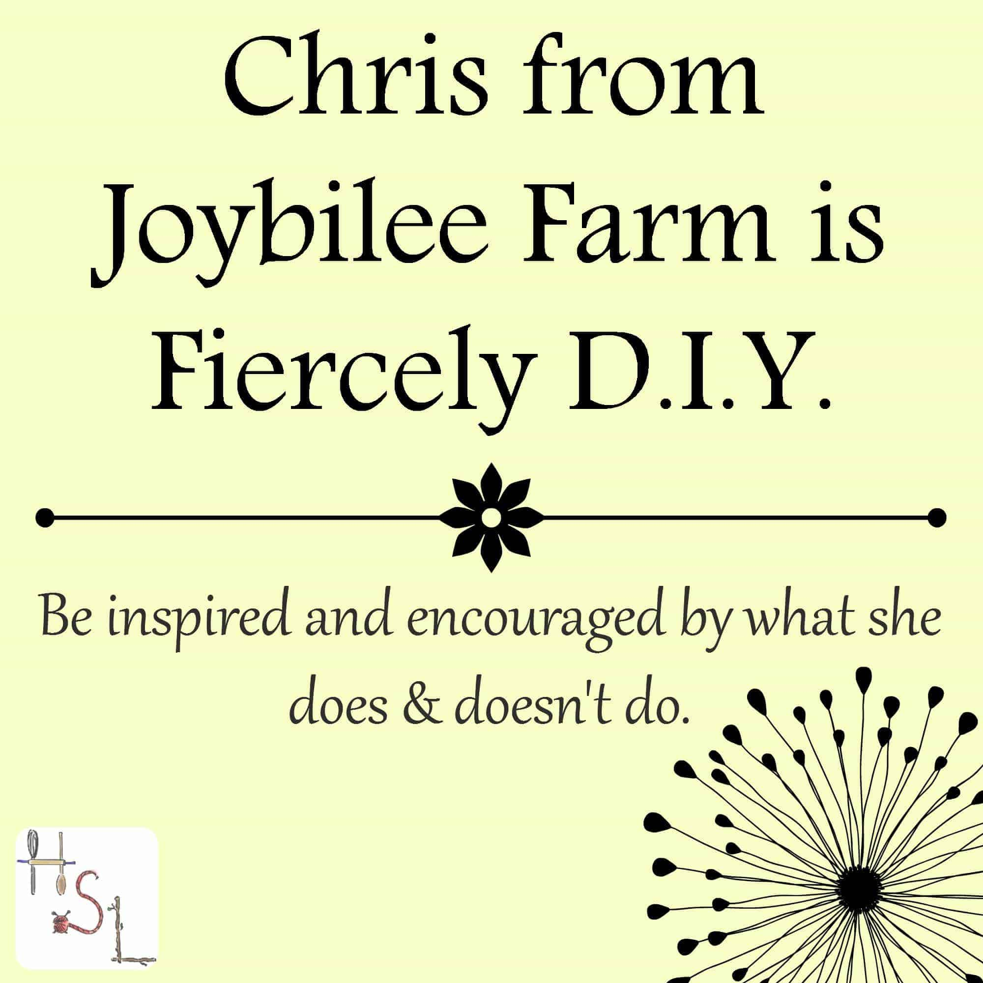 Chris from Joybilee Farm is Fiercely DIY and she will inspire and encourage you in what she does and doesn't do.