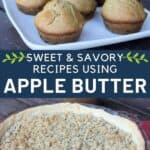 A photo of apple butter muffins on a white plate, stacked above text overlay stating: Sweet & Savory Recipes Using Apple Butter, stacked on top of a photo of an apple butter pie.